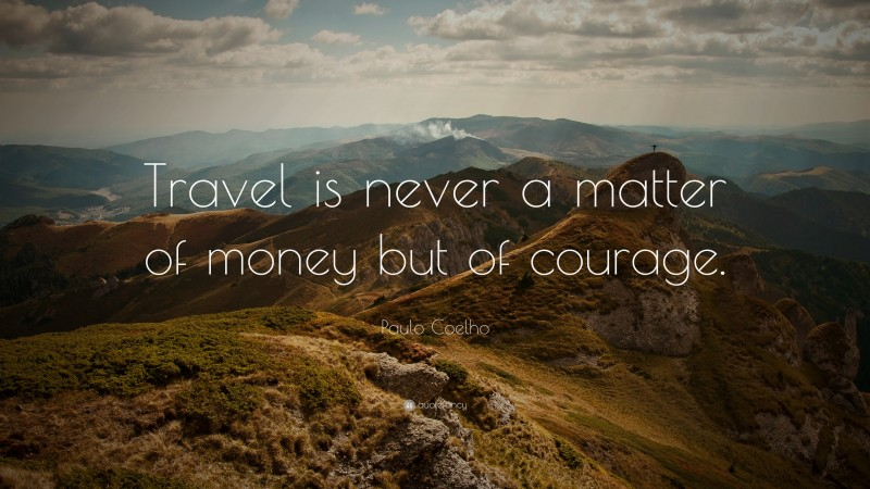 """Paulo Coelho Quote: """"Travel is never a matter of money but of courage."""""""