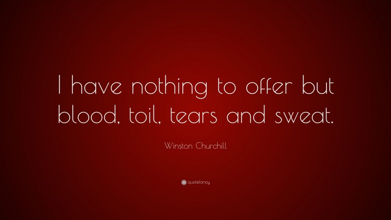 """Winston Churchill Quote: """"I have nothing to offer but blood, toil, tears and sweat."""""""