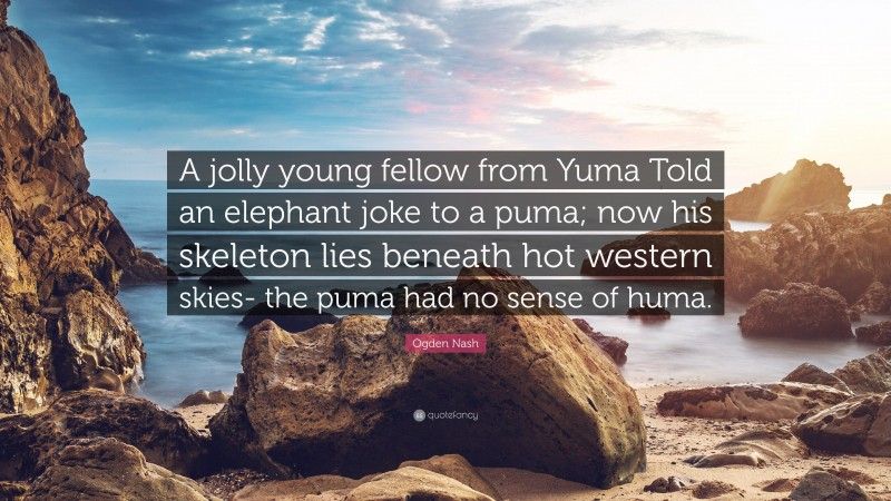 """Ogden Nash Quote: """"A jolly young fellow from Yuma Told an elephant joke to a puma; now his skeleton lies beneath hot western skies- the puma had no sense of huma."""""""