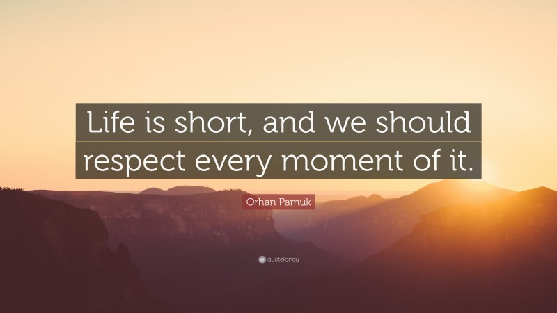 """Orhan Pamuk Quote: """"Life is short, and we should respect every moment of it."""""""
