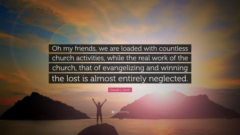 """Oswald J. Smith Quote: """"Oh my friends, we are loaded with countless church activities, while the real work of the church, that of evangelizing and winning the lost is almost entirely neglected."""""""