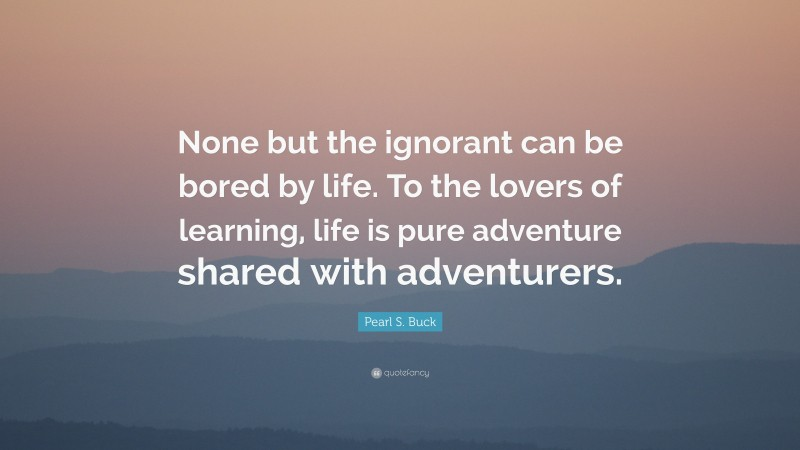 """Pearl S. Buck Quote: """"None but the ignorant can be bored by life. To the lovers of learning, life is pure adventure shared with adventurers."""""""