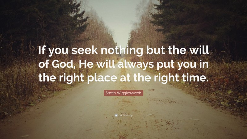 """Smith Wigglesworth Quote: """"If you seek nothing but the will of God, He will always put you in the right place at the right time."""""""