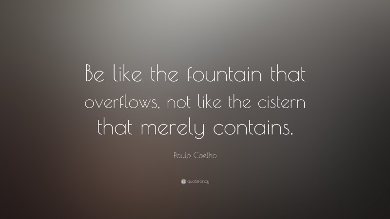 """Paulo Coelho Quote: """"Be like the fountain that overflows, not like the cistern that merely contains."""""""