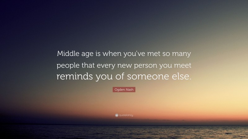 """Ogden Nash Quote: """"Middle age is when you've met so many people that every new person you meet reminds you of someone else."""""""