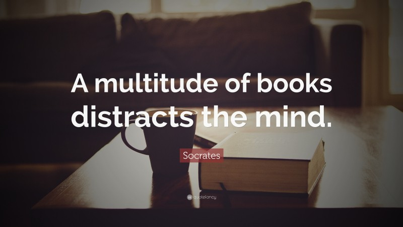 """Socrates Quote: """"A multitude of books distracts the mind."""""""