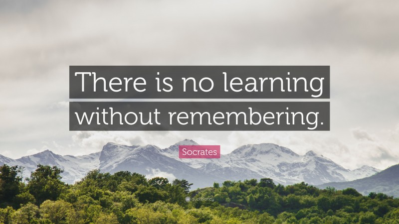 """Socrates Quote: """"There is no learning without remembering."""""""