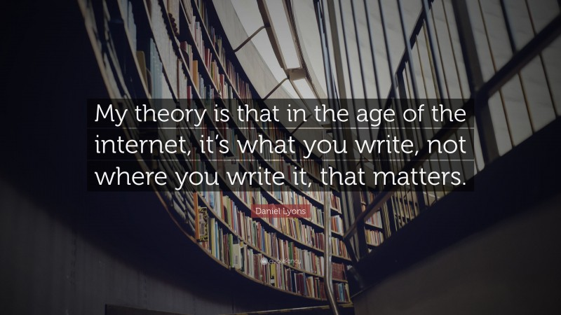 """Daniel Lyons Quote: """"My theory is that in the age of the internet, it's what you write, not where you write it, that matters."""""""