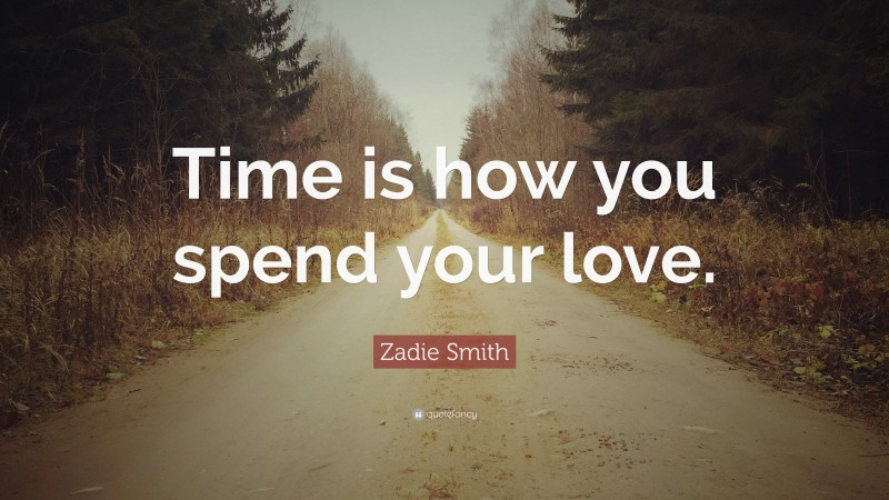 """Zadie Smith Quote: """"Time is how you spend your love."""""""