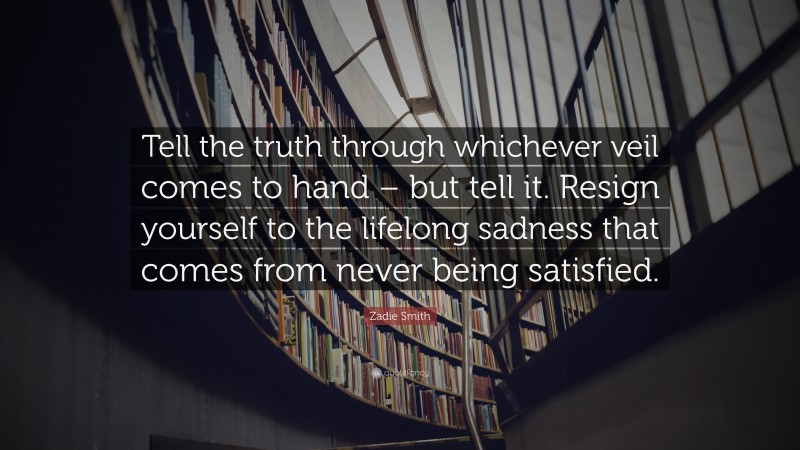 """Zadie Smith Quote: """"Tell the truth through whichever veil comes to hand – but tell it. Resign yourself to the lifelong sadness that comes from never being satisfied."""""""
