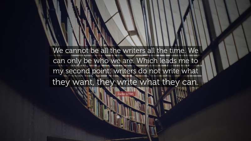 """Zadie Smith Quote: """"We cannot be all the writers all the time. We can only be who we are. Which leads me to my second point: writers do not write what they want, they write what they can."""""""