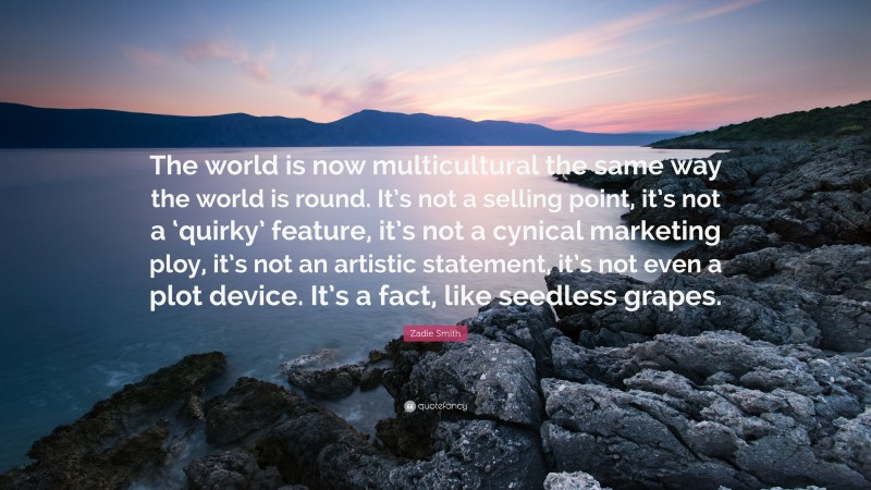 """Zadie Smith Quote: """"The world is now multicultural the same way the world is round. It's not a selling point, it's not a 'quirky' feature, it's not a cynical marketing ploy, it's not an artistic statement, it's not even a plot device. It's a fact, like seedless grapes."""""""
