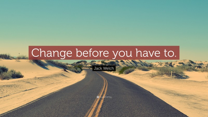 """Jack Welch Quote: """"Change before you have to."""""""