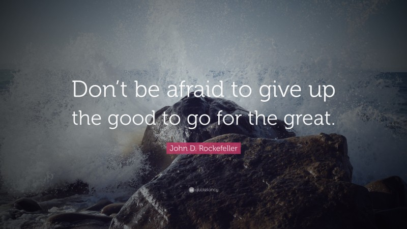 """John D. Rockefeller Quote: """"Don't be afraid to give up the good to go for the great."""""""