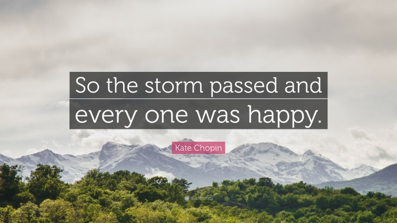 """Kate Chopin Quote: """"So the storm passed and every one was happy."""""""