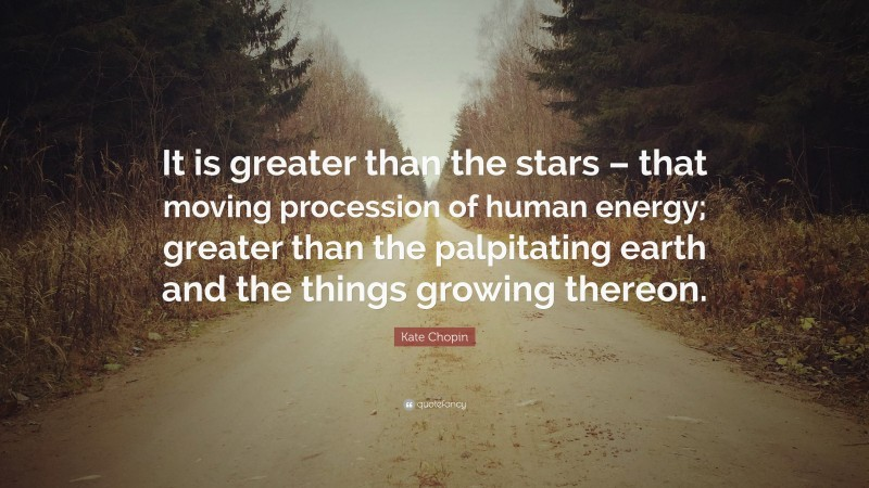 """Kate Chopin Quote: """"It is greater than the stars – that moving procession of human energy; greater than the palpitating earth and the things growing thereon."""""""