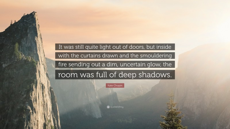 """Kate Chopin Quote: """"It was still quite light out of doors, but inside with the curtains drawn and the smouldering fire sending out a dim, uncertain glow, the room was full of deep shadows."""""""