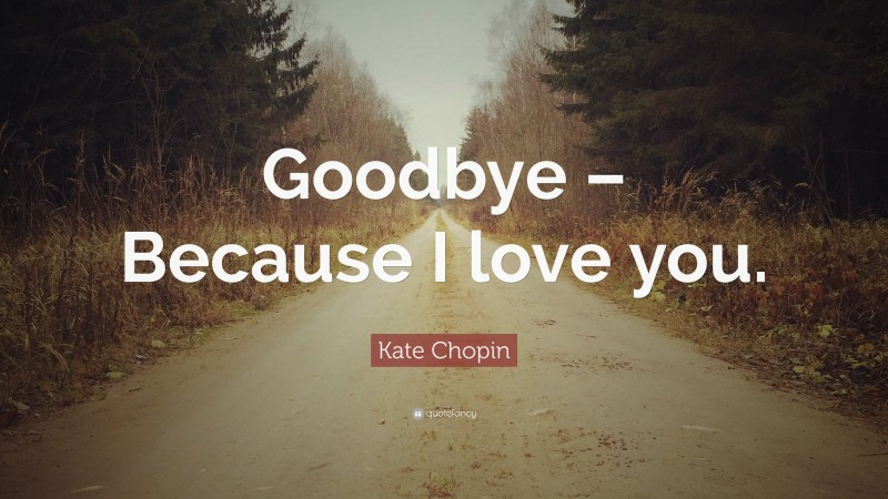 """Kate Chopin Quote: """"Goodbye – Because I love you."""""""