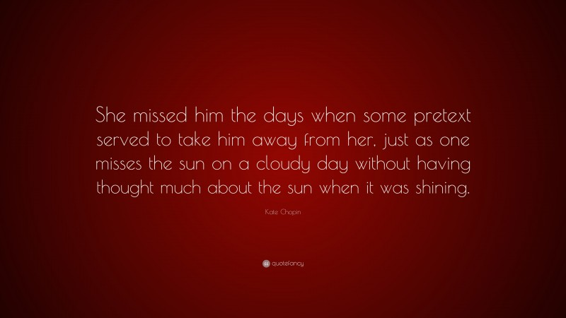 """Kate Chopin Quote: """"She missed him the days when some pretext served to take him away from her, just as one misses the sun on a cloudy day without having thought much about the sun when it was shining."""""""