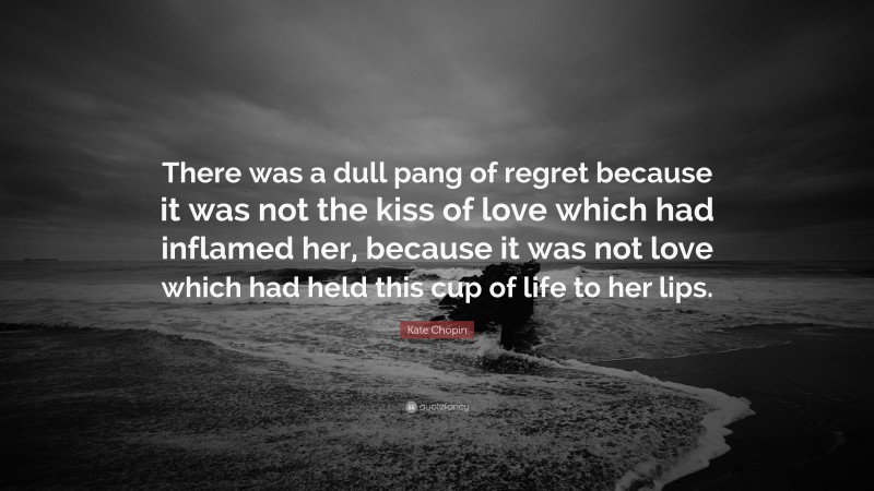 """Kate Chopin Quote: """"There was a dull pang of regret because it was not the kiss of love which had inflamed her, because it was not love which had held this cup of life to her lips."""""""