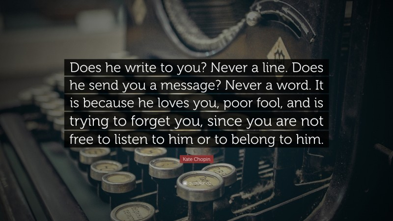 """Kate Chopin Quote: """"Does he write to you? Never a line. Does he send you a message? Never a word. It is because he loves you, poor fool, and is trying to forget you, since you are not free to listen to him or to belong to him."""""""
