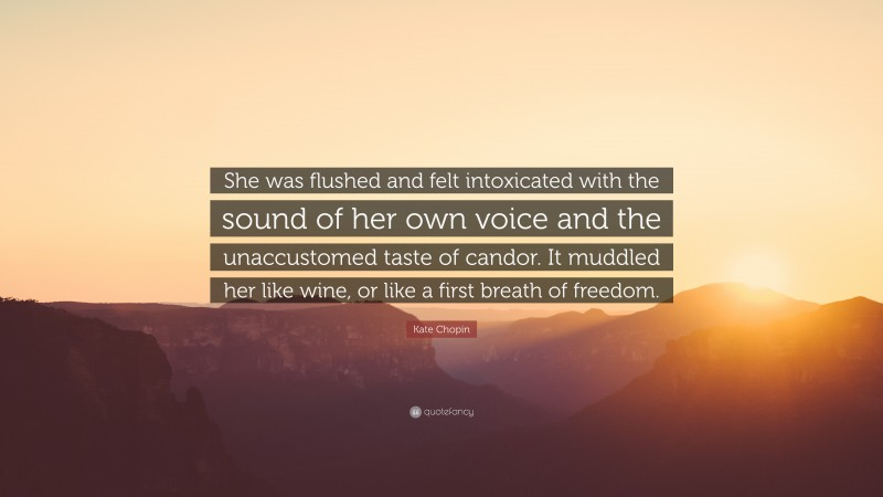 """Kate Chopin Quote: """"She was flushed and felt intoxicated with the sound of her own voice and the unaccustomed taste of candor. It muddled her like wine, or like a first breath of freedom."""""""