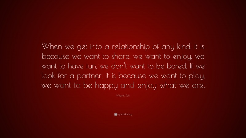 """Miguel Ruiz Quote: """"When we get into a relationship of any kind, it is because we want to share, we want to enjoy, we want to have fun, we don't want to be bored. If we look for a partner, it is because we want to play, we want to be happy and enjoy what we are."""""""