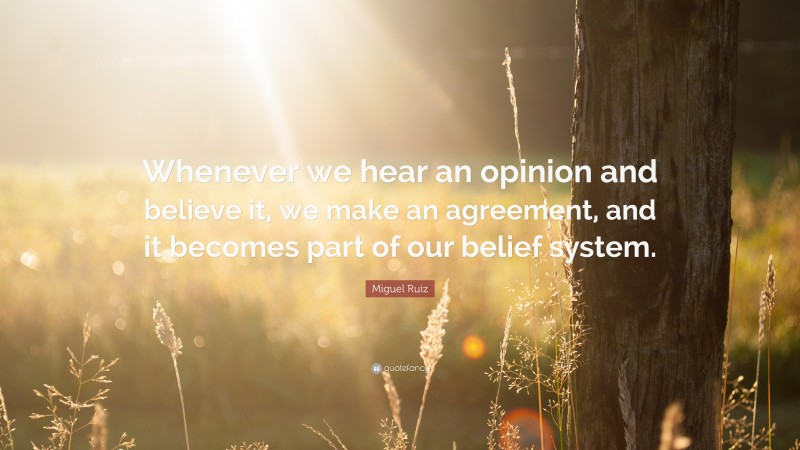 """Miguel Ruiz Quote: """"Whenever we hear an opinion and believe it, we make an agreement, and it becomes part of our belief system."""""""