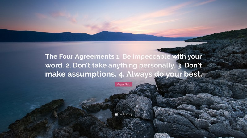 """Miguel Ruiz Quote: """"The Four Agreements 1. Be impeccable with your word. 2. Don't take anything personally. 3. Don't make assumptions. 4. Always do your best."""""""