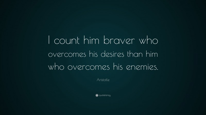 "Aristotle Quote: ""I count him braver who overcomes his desires than him who overcomes his enemies."""