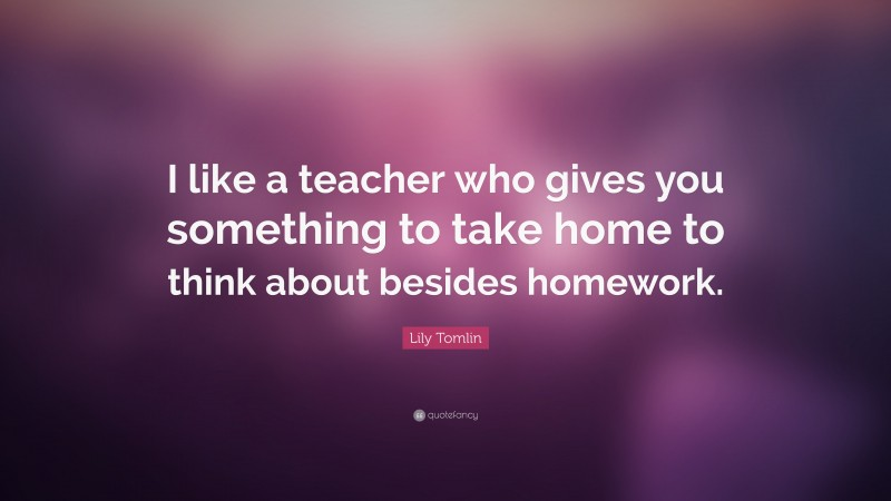 """Lily Tomlin Quote: """"I like a teacher who gives you something to take home to think about besides homework."""""""