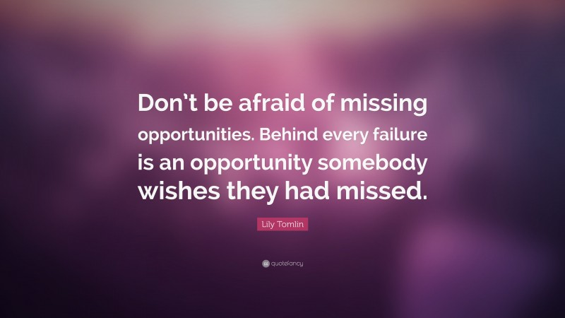 """Lily Tomlin Quote: """"Don't be afraid of missing opportunities. Behind every failure is an opportunity somebody wishes they had missed."""""""