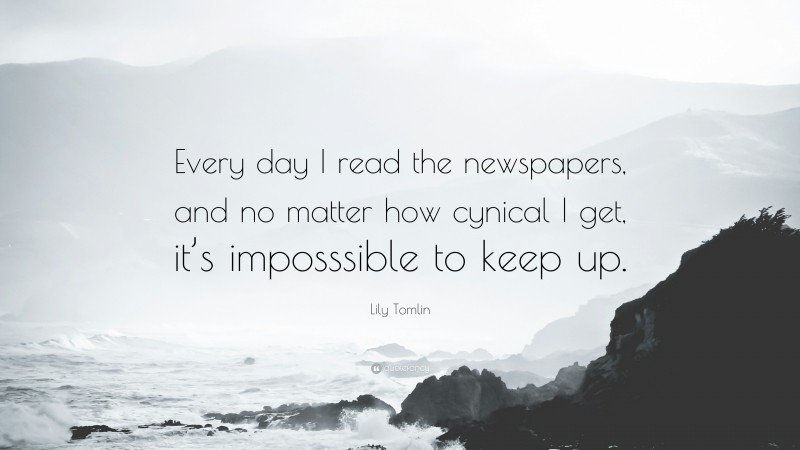 """Lily Tomlin Quote: """"Every day I read the newspapers, and no matter how cynical I get, it's imposssible to keep up."""""""