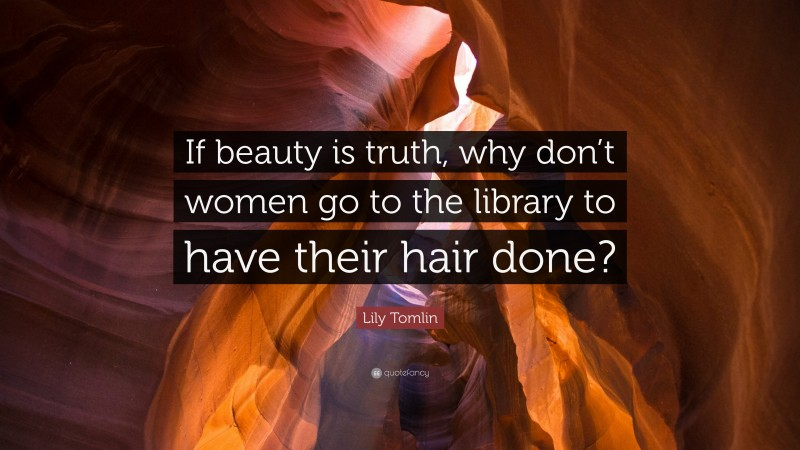 """Lily Tomlin Quote: """"If beauty is truth, why don't women go to the library to have their hair done?"""""""