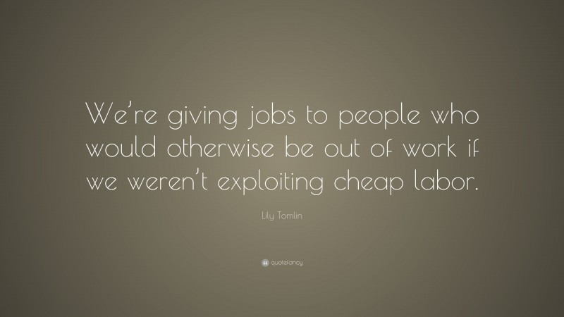 """Lily Tomlin Quote: """"We're giving jobs to people who would otherwise be out of work if we weren't exploiting cheap labor."""""""