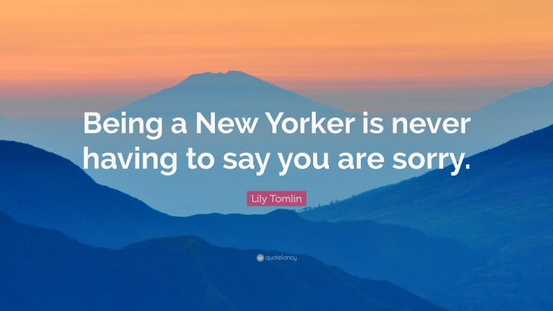 """Lily Tomlin Quote: """"Being a New Yorker is never having to say you are sorry."""""""
