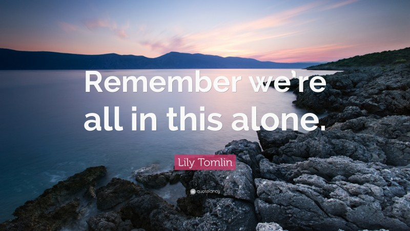 """Lily Tomlin Quote: """"Remember we're all in this alone."""""""