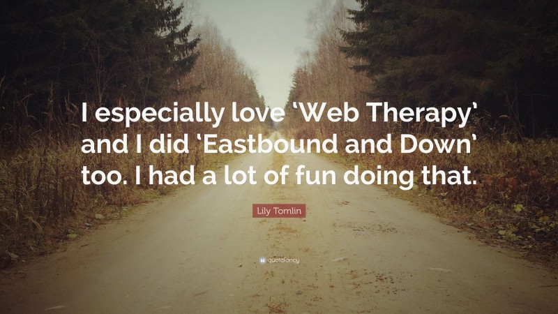 """Lily Tomlin Quote: """"I especially love 'Web Therapy' and I did 'Eastbound and Down' too. I had a lot of fun doing that."""""""