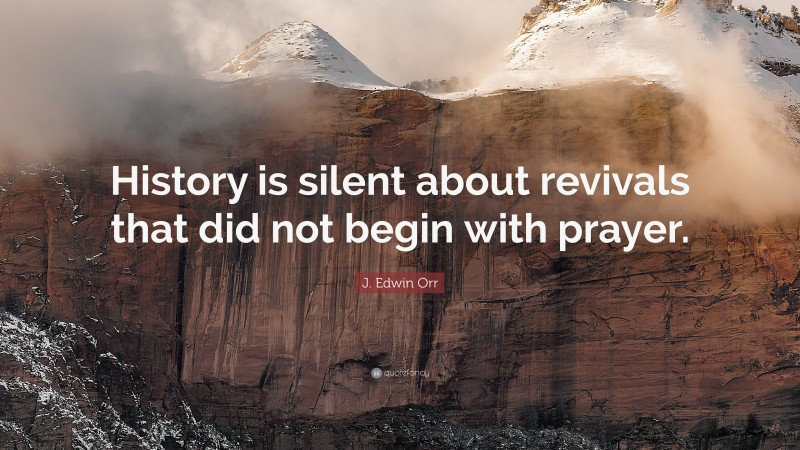 """J. Edwin Orr Quote: """"History is silent about revivals that did not begin with prayer."""""""