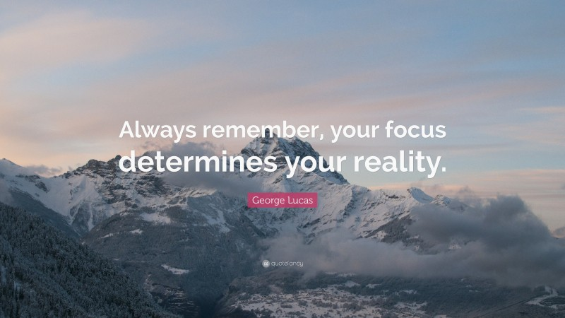 """George Lucas Quote: """"Always remember, your focus determines your reality."""""""