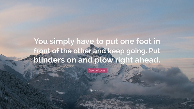 """George Lucas Quote: """"You simply have to put one foot in front of the other and keep going. Put blinders on and plow right ahead."""""""