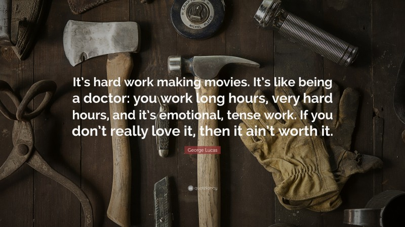 """George Lucas Quote: """"It's hard work making movies. It's like being a doctor: you work long hours, very hard hours, and it's emotional, tense work. If you don't really love it, then it ain't worth it."""""""