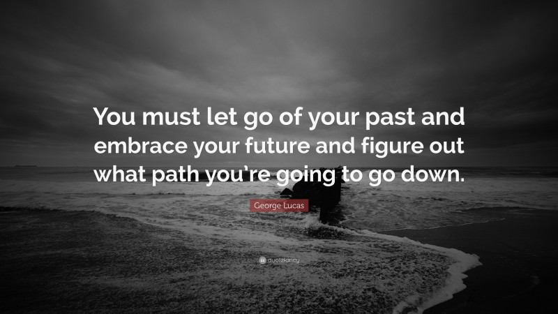 """George Lucas Quote: """"You must let go of your past and embrace your future and figure out what path you're going to go down."""""""