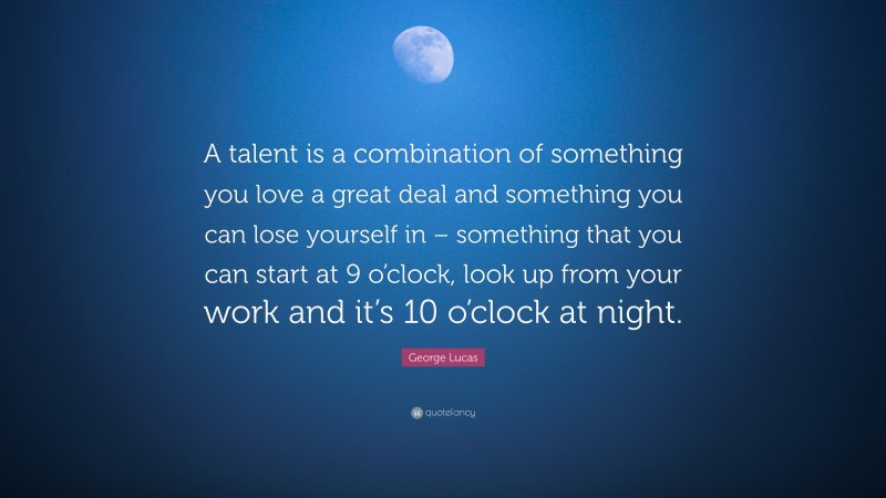 """George Lucas Quote: """"A talent is a combination of something you love a great deal and something you can lose yourself in – something that you can start at 9 o'clock, look up from your work and it's 10 o'clock at night."""""""