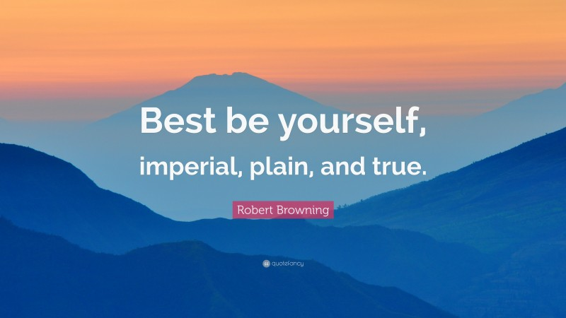 """Robert Browning Quote: """"Best be yourself, imperial, plain, and true."""""""