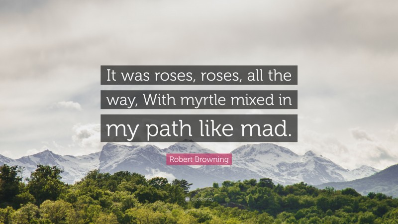 """Robert Browning Quote: """"It was roses, roses, all the way, With myrtle mixed in my path like mad."""""""