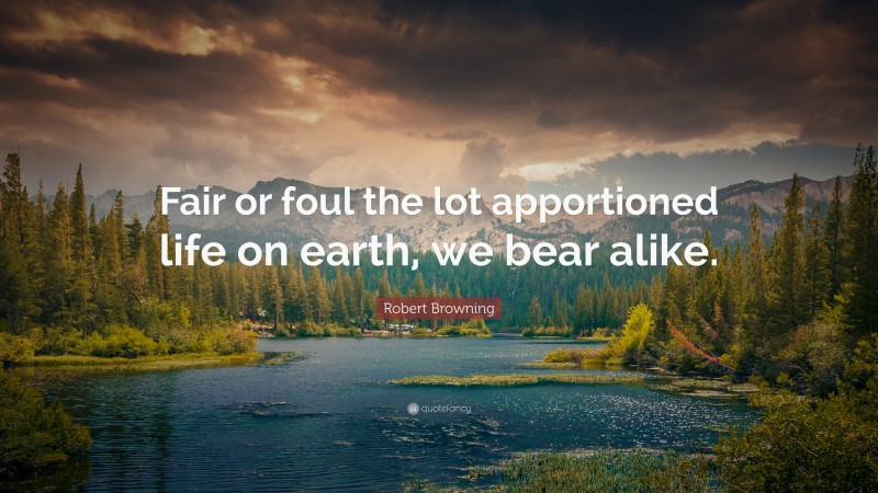 """Robert Browning Quote: """"Fair or foul the lot apportioned life on earth, we bear alike."""""""