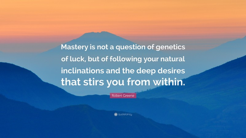 """Robert Greene Quote: """"Mastery is not a question of genetics of luck, but of following your natural inclinations and the deep desires that stirs you from within."""""""