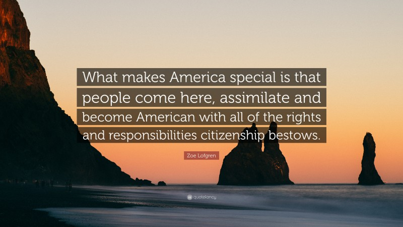 """Zoe Lofgren Quote: """"What makes America special is that people come here, assimilate and become American with all of the rights and responsibilities citizenship bestows."""""""