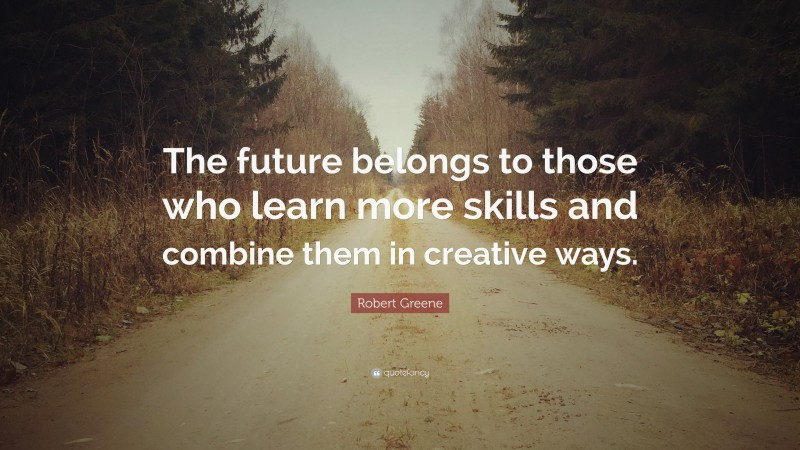 """Robert Greene Quote: """"The future belongs to those who learn more skills and combine them in creative ways."""""""